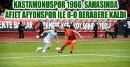 KASTAMONUSPOR 1966, SAHASINDA AFJET AFYONSPOR İLE 0-0 BERABERE KALDI