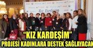 """""""KIZ KARDEŞİM"""" PROJESİ KADINLARA DESTEK SAĞLAYACAK"""