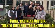 ÖZKAL, 'KADINLAR ÜRETSİN, TÜRKİYE BÜYÜSÜN' TOPLANTINA KATILDI