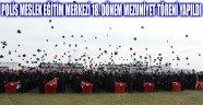 POLİS MESLEK EĞİTİM MERKEZİ 18. DÖNEM MEZUNİYET TÖRENİ YAPILDI