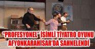 """PROFESYONEL"" İSİMLİ TİYATRO OYUNU AFYONKARAHİSAR'DA SAHNELENDİ"