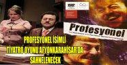 PROFESYONEL İSİMLİ TİYATRO OYUNU AFYONKARAHİSAR'DA SAHNELENECEK