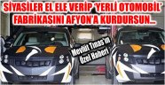 SİYASİLER EL ELE VERİP 'YERLİ OTOMOBİL' FABRİKASINI AFYON'A KURDURSUN...
