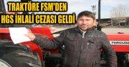 TRAKTÖRE FSM'DEN HGS İHLALİ CEZASI GELDİ