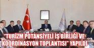 """""""TURİZM POTANSİYELİ İŞ BİRLİĞİ VE KOORDİNASYON TOPLANTISI"""" YAPILDI"""