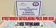 UYUŞTURUCU SATICILARINA POLİS DUR DEDİ: 2 KİŞİ TUTUKLANDI