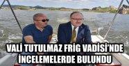 VALİ TUTULMAZ FRİG VADİSİ'NDE İNCELEMELERDE BULUNDU