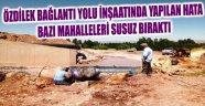 YOL İNŞAATINDA YAPILAN HATA BAZI MAHALLELERİ SUSUZ BIRAKTI