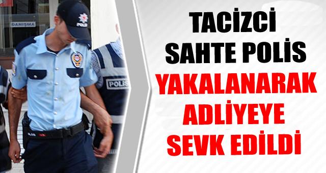 TACİZCİ SAHTE POLİS YAKALANARAK ADLİYEYE SEVK EDİLDİ