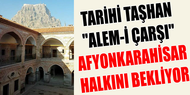 """TARİHİ TAŞHAN """"ALEM-İ ÇARŞI"""" AFYONKARAHİSAR HALKINI BEKLİYOR"""