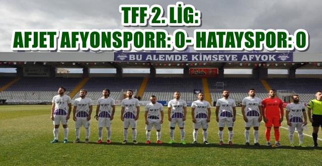 TFF 2. LİG: AFJET AFYONSPORR: 0- HATAYSPOR: 0