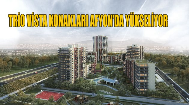 TRİO VİSTA KONAKLARI AFYON'DA YÜKSELİYOR