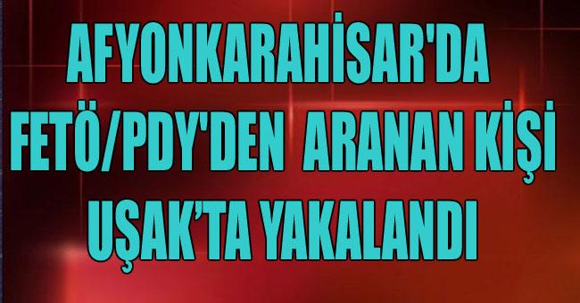 AFYONKARAHİSAR'DA FETÖ/PDY'DEN  ARANAN KİŞİ UŞAK'TA YAKALANDI