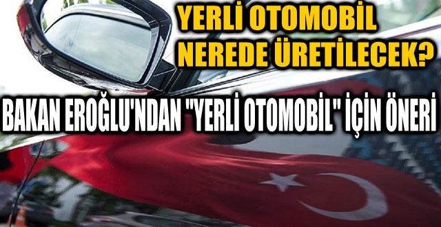 """EROĞLU'NDAN """"YERLİ OTOMOBİL"""" İÇİN ÖNERİ"""