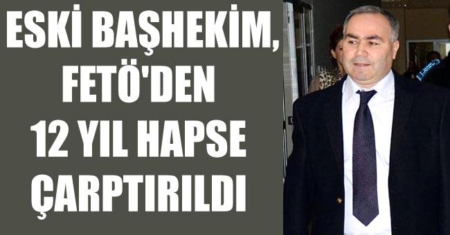 ESKİ BAŞHEKİM, FETÖ'DEN 12 YIL HAPSE ÇARPTIRILDI