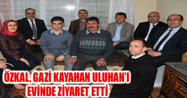 ÖZKAL, GAZİ KAYAHAN ULUHAN'I EVİNDE ZİYARET ETTİ