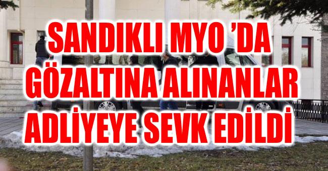 SANDIKLI MYO 'DA GÖZALTINA ALINANLAR ADLİYEYE SEVK EDİLDİ