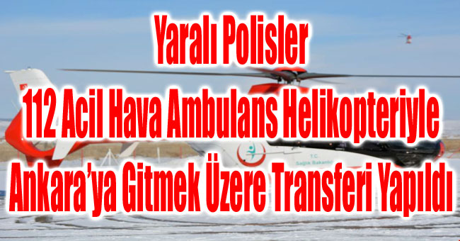 YARALI POLİSLER ANKARA'YA GİTMEK ÜZERE TRANSFERİ YAPILDI