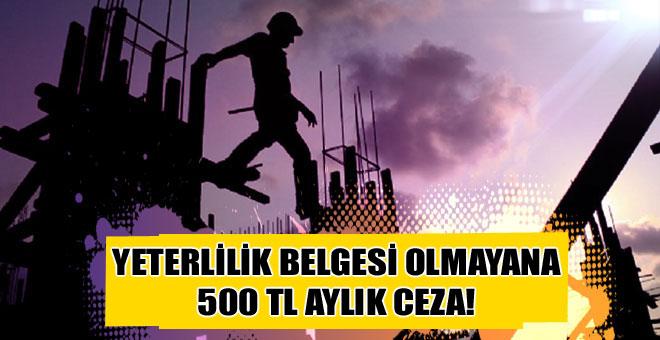 YETERLİLİK BELGESİ OLMAYANA 500 TL AYLIK CEZA!
